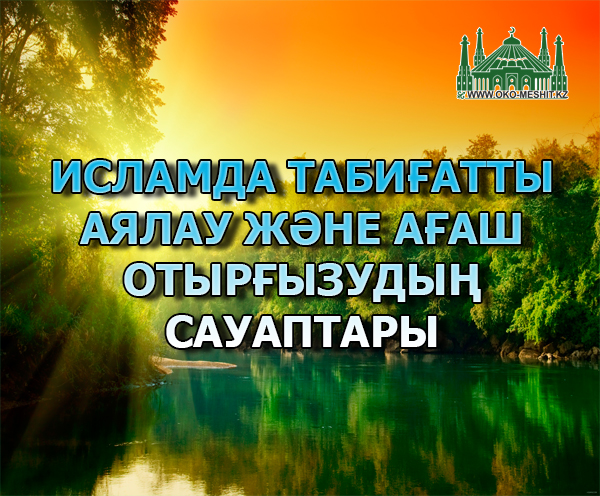 ИСЛАМДА ТАБИҒАТТЫ АЯЛАУ ЖӘНЕ АҒАШ ОТЫРҒЫЗУДЫҢ САУАПТАРЫ